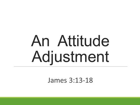 An Attitude Adjustment James 3:13-18. How is your attitude? James 3:13-18 (NKJV) 13 Who is wise and understanding among you? Let him show by good conduct.