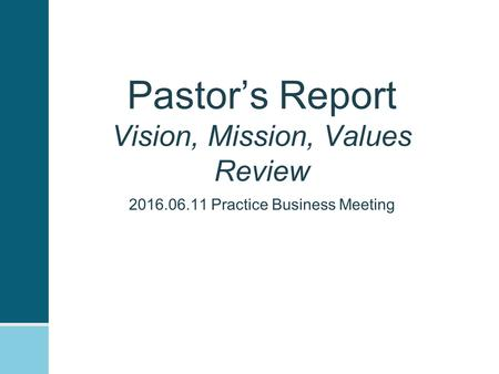 Pastor's Report Vision, Mission, Values Review 2016.06.11 Practice Business Meeting.