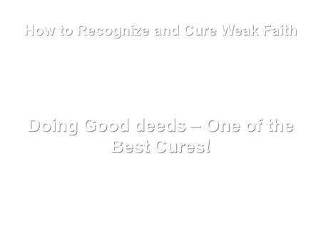 How to Recognize and Cure Weak Faith Doing Good deeds – One of the Best Cures!