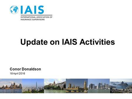 Update on IAIS Activities Conor Donaldson 18 April 2016.