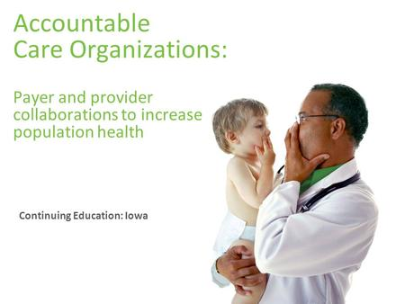 Accountable Care Organizations: Payer and provider collaborations to increase population health Continuing Education: Iowa.