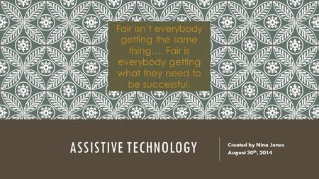 ASSISTIVE TECHNOLOGY Created by Nina Jones August 30 th, 2014 Fair isn't everybody getting the same thing…. Fair is everybody getting what they need to.
