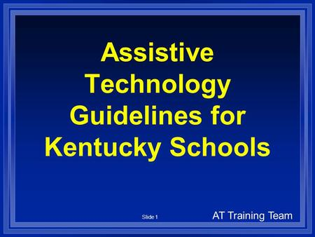 Slide 1 Assistive Technology Guidelines for Kentucky Schools AT Training Team.