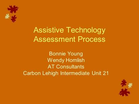Assistive Technology Assessment Process Bonnie Young Wendy Homlish AT Consultants Carbon Lehigh Intermediate Unit 21.