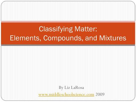 By Liz LaRosa  2009 Classifying Matter: Elements, Compounds, and Mixtures.