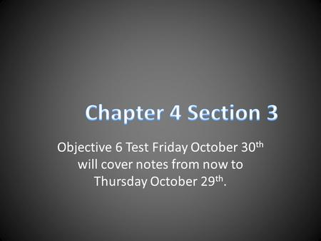 Objective 6 Test Friday October 30 th will cover notes from now to Thursday October 29 th.