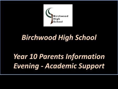 Birchwood High School Year 10 Parents Information Evening - Academic Support.