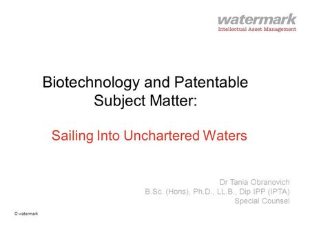 @watermark Biotechnology and Patentable Subject Matter: Sailing Into Unchartered Waters Dr Tania Obranovich B.Sc. (Hons), Ph.D., LL.B., Dip IPP (IPTA)