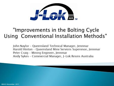 Improvements in the Bolting Cycle Using Conventional Installation Methods John Naylor – Queensland Technical Manager, Jennmar Harold Hinton – Queensland.