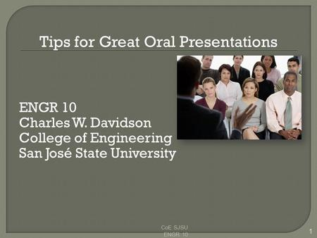 Tips for Great Oral Presentations ENGR 10 Charles W. Davidson College of Engineering San José State University CoE SJSU ENGR 10 1.