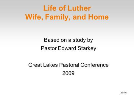 Slide 1 Life of Luther Wife, Family, and Home Based on a study by Pastor Edward Starkey Great Lakes Pastoral Conference 2009.