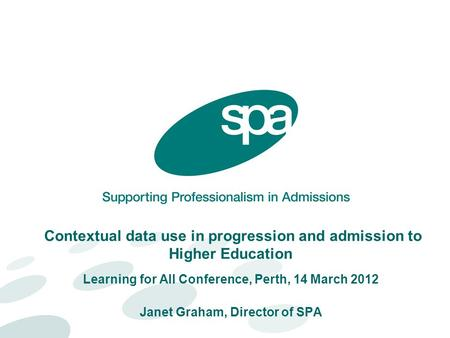 Contextual data use in progression and admission to Higher Education Learning for All Conference, Perth, 14 March 2012 Janet Graham, Director of SPA.