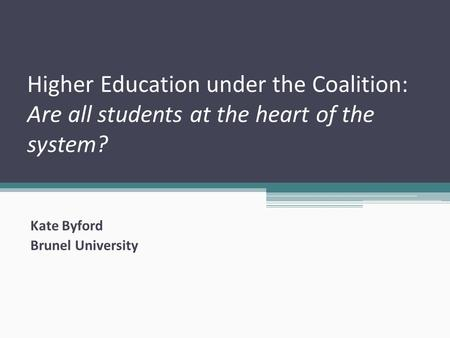 Higher Education under the Coalition: Are all students at the heart of the system? Kate Byford Brunel University.