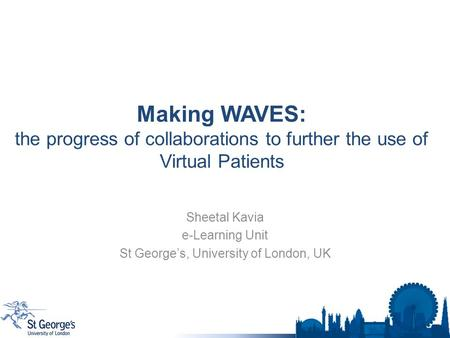 Making WAVES: the progress of collaborations to further the use of Virtual Patients Sheetal Kavia e-Learning Unit St George's, University of London, UK.