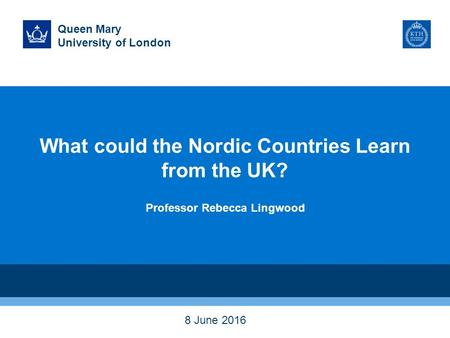 What could the Nordic Countries Learn from the UK? Professor Rebecca Lingwood 8 June 2016 Queen Mary University of London.