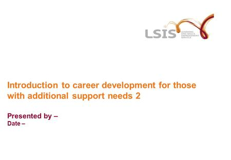 Introduction to career development for those with additional support needs 2 Presented by – Date –