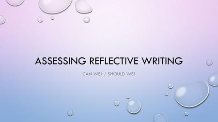 ASSESSING REFLECTIVE WRITING CAN WE? / SHOULD WE?.