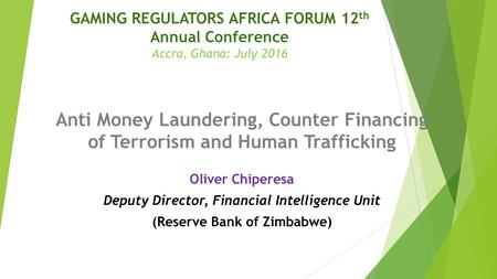 GAMING REGULATORS AFRICA FORUM 12 th Annual Conference Accra, Ghana: July 2016 Anti Money Laundering, Counter Financing of Terrorism and Human Trafficking.