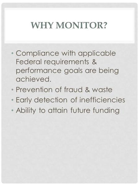 WHY MONITOR? Compliance with applicable Federal requirements & performance goals are being achieved. Prevention of fraud & waste Early detection of inefficiencies.