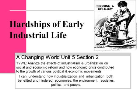 Hardships of Early Industrial Life A Changing World Unit 5 Section 2 TYWL: Analyze the effects of industrialism & urbanization on social and economic reform.