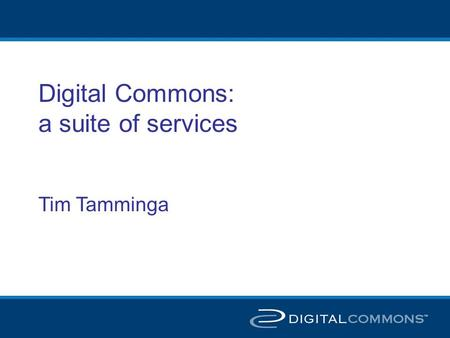 Digital Commons: a suite of services Tim Tamminga.