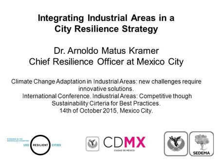 Integrating Industrial Areas in a City Resilience Strategy Dr. Arnoldo Matus Kramer Chief Resilience Officer at Mexico City Climate Change Adaptation in.
