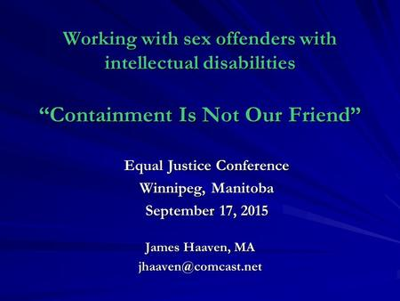 "Working with sex offenders with intellectual disabilities ""Containment Is Not Our Friend"" Equal Justice Conference Winnipeg, Manitoba September 17, 2015."