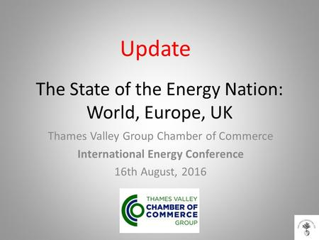 The State of the <strong>Energy</strong> Nation: World, Europe, UK Thames Valley Group Chamber of Commerce International <strong>Energy</strong> Conference 16th August, 2016 Update.