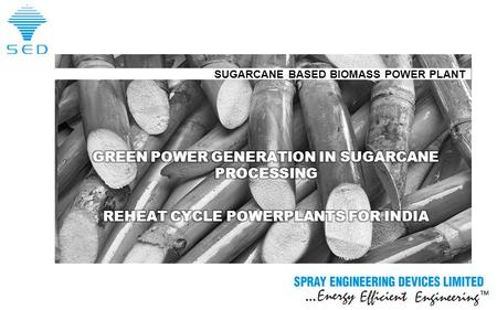 … TM Copyright © 2016 Spray Engineering Devices Limited SUGARCANE BASED BIOMASS POWER PLANT.