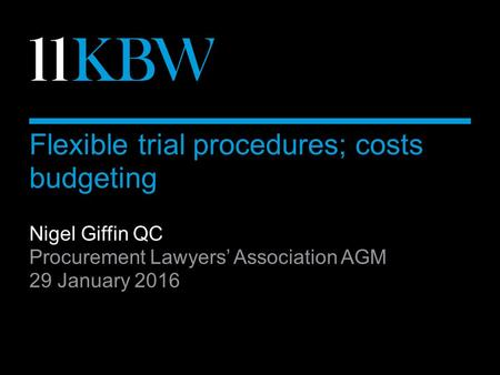 Flexible trial procedures; costs budgeting Nigel Giffin QC Procurement Lawyers' Association AGM 29 January 2016.