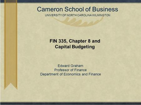 Copyright© 2007 Cameron School of Business UNIVERSITY OF NORTH CAROLINA WILMINGTON FIN 335, Chapter 8 and Capital Budgeting Edward Graham Professor of.
