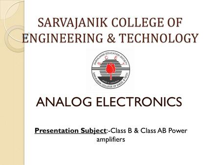 SARVAJANIK COLLEGE OF ENGINEERING & TECHNOLOGY ANALOG ELECTRONICS Presentation Subject:-Class B & Class AB Power amplifiers.