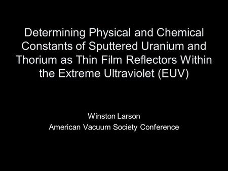 Determining Physical and Chemical Constants of Sputtered Uranium and Thorium as Thin Film Reflectors Within the Extreme Ultraviolet (EUV) Winston Larson.