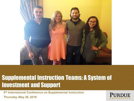 9 th International Conference on Supplemental Instruction Thursday, May 26, 2016 Supplemental Instruction Teams: A System of Investment and Support.