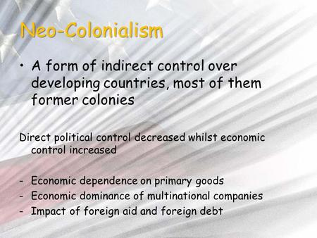 Neo-Colonialism A form of indirect control over developing countries, most of them former colonies Direct political control decreased whilst economic control.