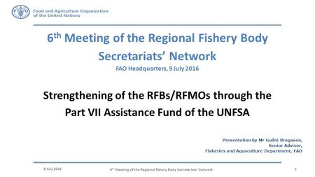 6 th Meeting of the Regional Fishery Body Secretariats' Network FAO Headquarters, 9 July 2016 9 July 20161 Strengthening of the RFBs/RFMOs through the.