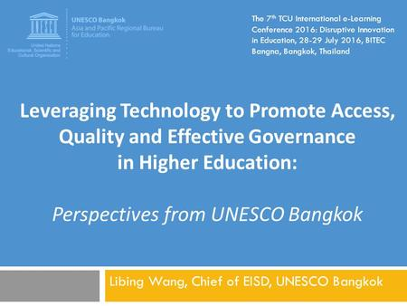 Libing Wang, Chief of EISD, UNESCO Bangkok The 7 th TCU International e-Learning Conference 2016: Disruptive Innovation in Education, 28-29 July 2016,