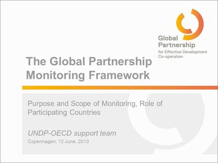 The Global Partnership Monitoring Framework Purpose and Scope of Monitoring, Role of Participating Countries UNDP-OECD support team Copenhagen, 12 June,