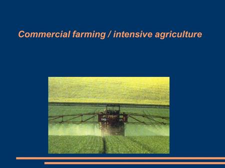 Commercial farming / intensive agriculture. Definition Commercial farming: farming for profit or meant to be sold for as much money as possible Intensive.