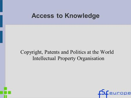 Access to Knowledge Copyright, Patents and Politics at the World Intellectual Property Organisation.
