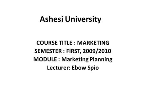 Ashesi University COURSE TITLE : MARKETING SEMESTER : FIRST, 2009/2010 MODULE : Marketing Planning Lecturer: Ebow Spio.