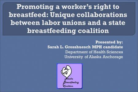 Presented by: Sarah L. Grosshuesch MPH candidate Department of Health Sciences University of Alaska Anchorage Promoting a worker's right to breastfeed: