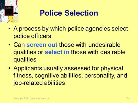 Copyright © 2012 Pearson Canada Inc.1 Police Selection A process by which police agencies select police officers Can screen out those with undesirable.