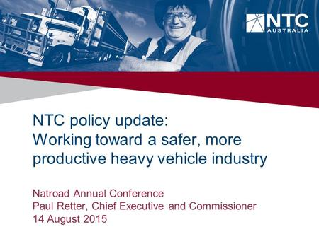 NTC policy update: Working toward a safer, more productive heavy vehicle industry Natroad Annual Conference Paul Retter, Chief Executive and Commissioner.