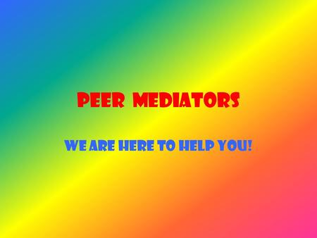 PEER MEDIATORS WE ARE HERE TO HELP YOU!. All our Peer mediators are trained to help you when you have a fall out with your friends. Everything in the.