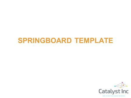 SPRINGBOARD TEMPLATE. The Goal is… o To communicate the company's story as clearly as possible o To create excitement for the opportunity to attract further.