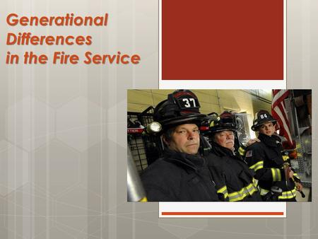 "Generational Differences in the Fire Service. Objectives  Describe the characteristics of the generations in the fire service  Discuss the ""Generational."