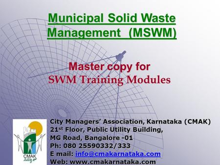 Municipal Solid Waste Management (MSWM) City Managers' Association, Karnataka (CMAK) 21 st Floor, Public Utility Building, MG Road, Bangalore -01 Ph: 080.
