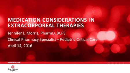 DEPARTMENT NAME Jennifer L. Morris, PharmD, BCPS Clinical Pharmacy Specialist – Pediatric Critical Care April 14, 2016 MEDICATION CONSIDERATIONS IN EXTRACORPOREAL.