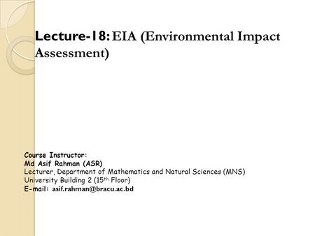 Lecture-18: EIA (Environmental Impact Assessment) Course Instructor: Md Asif Rahman (ASR) Lecturer, Department of Mathematics and Natural Sciences (MNS)